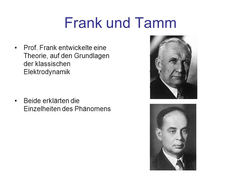 Frank und Tamm Prof. Frank entwickelte eine Theorie, auf den Grundlagen der klassischen Elektrodynamik Beide erklärten die Einzelheiten des Phänomens