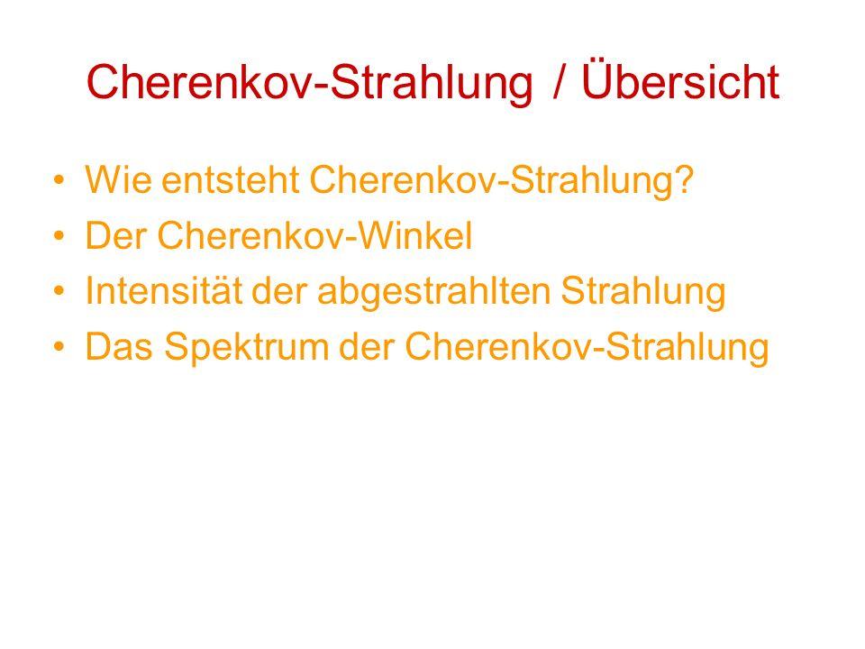 Cherenkov-Strahlung / Übersicht Wie entsteht Cherenkov-Strahlung? Der Cherenkov-Winkel Intensität der abgestrahlten Strahlung Das Spektrum der Cherenk