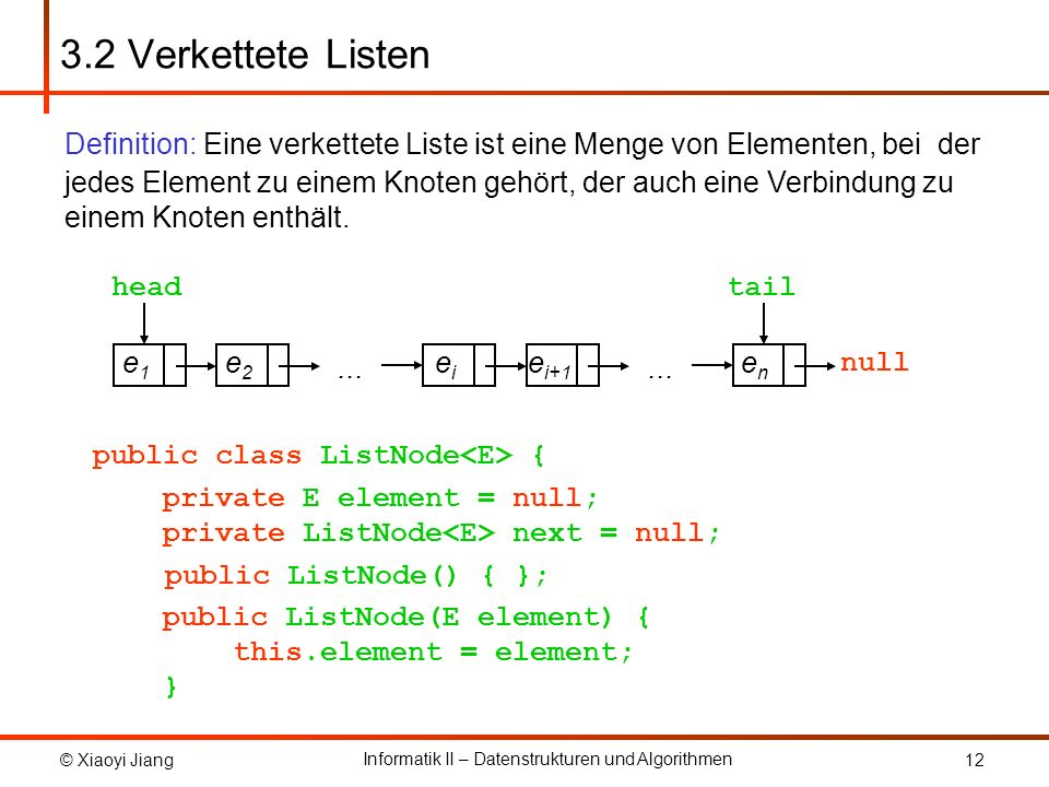 © Xiaoyi Jiang Informatik II – Datenstrukturen und Algorithmen 12 3.2 Verkettete Listen public class ListNode { private E element = null; private List