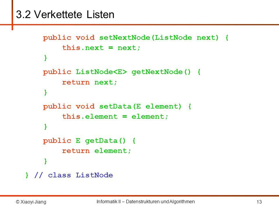 © Xiaoyi Jiang Informatik II – Datenstrukturen und Algorithmen 13 3.2 Verkettete Listen public void setNextNode(ListNode next) { this.next = next; } p