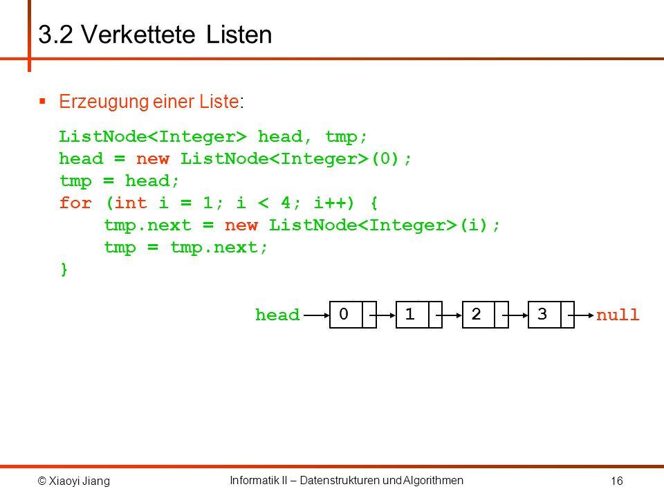 © Xiaoyi Jiang Informatik II – Datenstrukturen und Algorithmen 16 Erzeugung einer Liste: ListNode head, tmp; head = new ListNode (0); tmp = head; for
