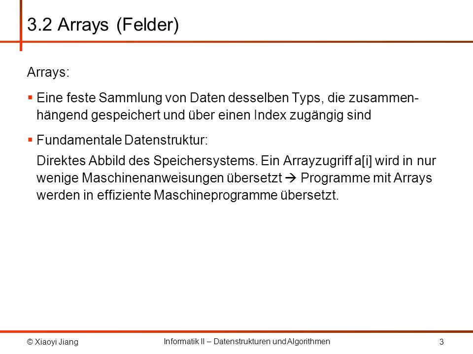 © Xiaoyi Jiang Informatik II – Datenstrukturen und Algorithmen 3 3.2 Arrays (Felder) Arrays: Eine feste Sammlung von Daten desselben Typs, die zusamme