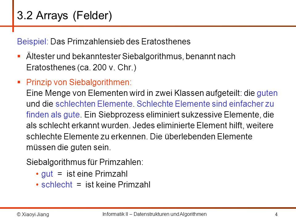 © Xiaoyi Jiang Informatik II – Datenstrukturen und Algorithmen 5 3.2 Arrays (Felder) Primzahlensieb von Eratosthenes: Alle Primzahlen kleiner gleich n ausgeben Markiere die kleinste Primzahl, d.h.