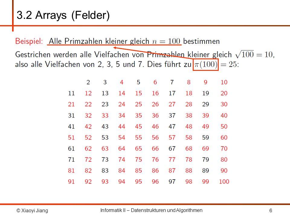 © Xiaoyi Jiang Informatik II – Datenstrukturen und Algorithmen 7 3.2 Arrays (Felder) static void eratosthenes(int n) { int sqrtn = (int) Math.floor(Math.sqrt((double) n)); Sieve s = new Sieve(n); int p = 2; while (p <= sqrtn) { int i = p * p; while (i <= n) { s.remove(i); i = i + p; } do p++; while (.