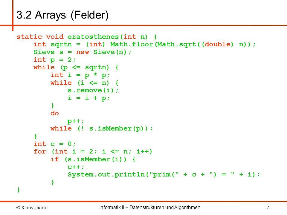 © Xiaoyi Jiang Informatik II – Datenstrukturen und Algorithmen 8 3.2 Arrays (Felder) public class Sieve { public final int n; // Groesse des Sieve private static final int ws = 64; // Anzahl Bit in long private final int as; // Groesse des Arrays private long[] s; // zur Speicherung des Sieve // Konstruktor public Sieve(int n) { this.n = n; as = (n + ws - 1) / ws; s = new long[as]; for (int i = 0; i < as; i++) s[i] = ~0L; }