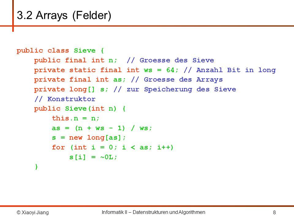 © Xiaoyi Jiang Informatik II – Datenstrukturen und Algorithmen 9 3.2 Arrays (Felder) // public Methoden /** * Liefert true zurueck, falls das Element im * Sieve enthalten ist, sonst false .