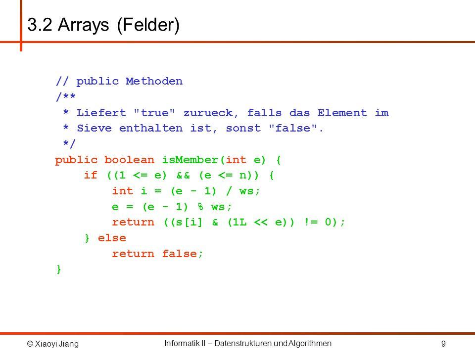 © Xiaoyi Jiang Informatik II – Datenstrukturen und Algorithmen 9 3.2 Arrays (Felder) // public Methoden /** * Liefert