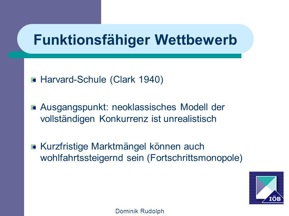 Dominik Rudolph Funktionsfähiger Wettbewerb Harvard-Schule (Clark 1940) Ausgangspunkt: neoklassisches Modell der vollständigen Konkurrenz ist unrealistisch Kurzfristige Marktmängel können auch wohlfahrtssteigernd sein (Fortschrittsmonopole)