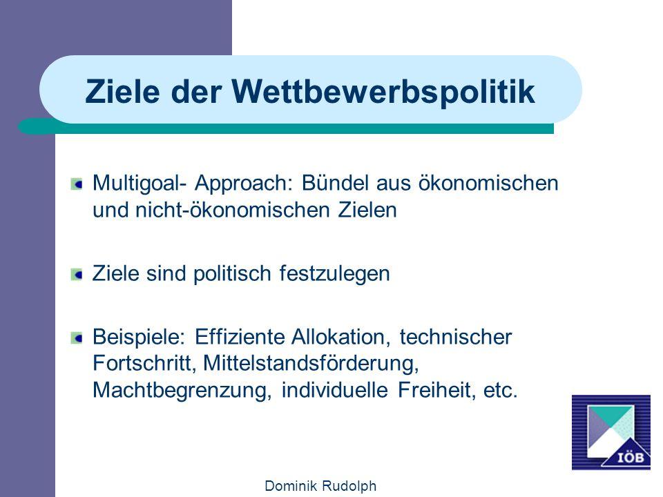 Dominik Rudolph Ziele der Wettbewerbspolitik Multigoal- Approach: Bündel aus ökonomischen und nicht-ökonomischen Zielen Ziele sind politisch festzulegen Beispiele: Effiziente Allokation, technischer Fortschritt, Mittelstandsförderung, Machtbegrenzung, individuelle Freiheit, etc.