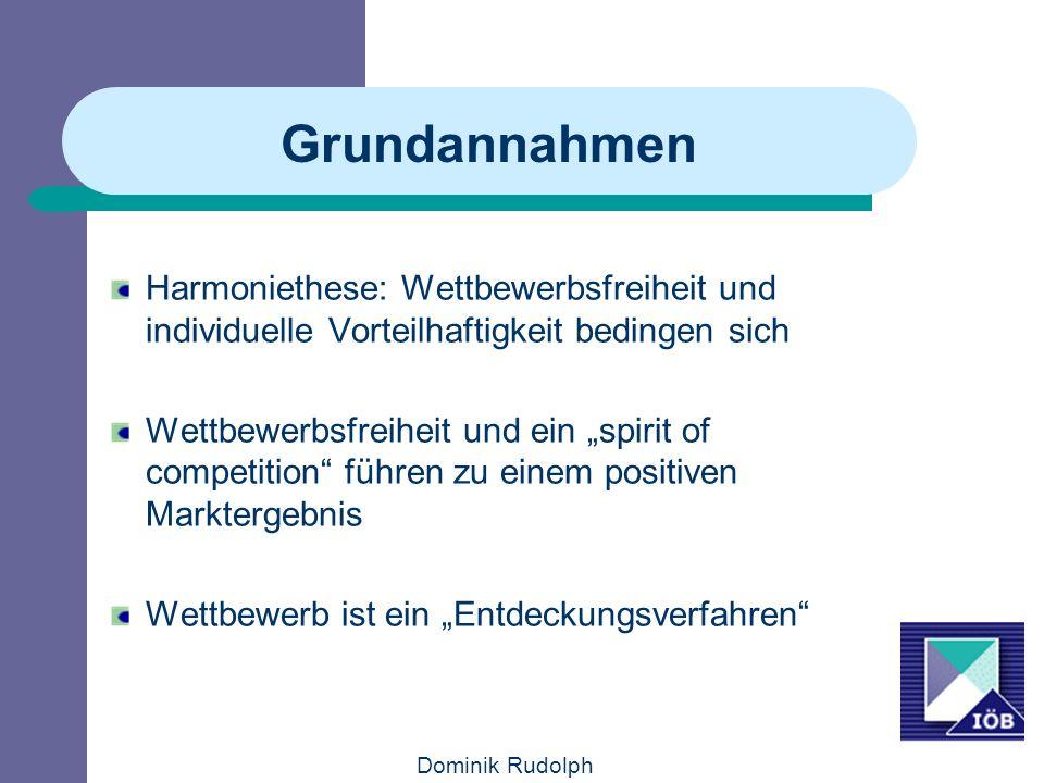 Dominik Rudolph Grundannahmen Harmoniethese: Wettbewerbsfreiheit und individuelle Vorteilhaftigkeit bedingen sich Wettbewerbsfreiheit und ein spirit of competition führen zu einem positiven Marktergebnis Wettbewerb ist ein Entdeckungsverfahren