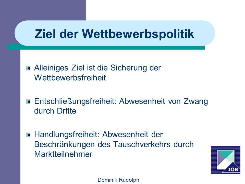 Dominik Rudolph Ziel der Wettbewerbspolitik Alleiniges Ziel ist die Sicherung der Wettbewerbsfreiheit Entschließungsfreiheit: Abwesenheit von Zwang du