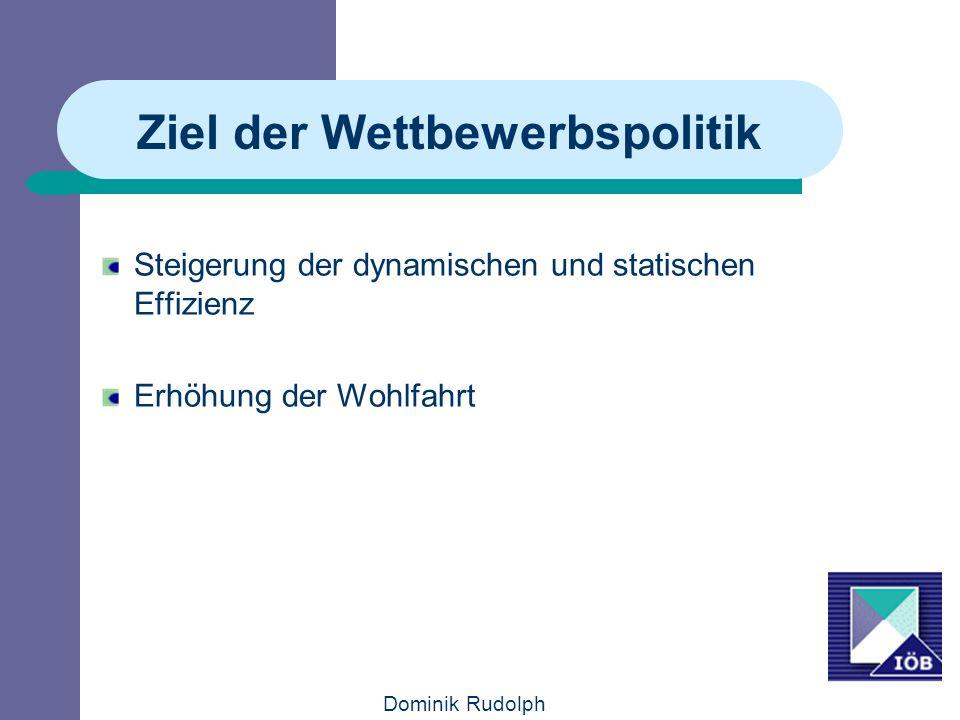 Dominik Rudolph Ziel der Wettbewerbspolitik Steigerung der dynamischen und statischen Effizienz Erhöhung der Wohlfahrt