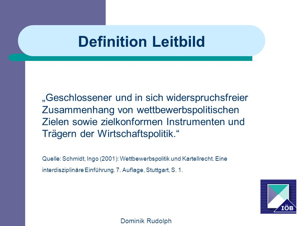 Dominik Rudolph Definition Leitbild Geschlossener und in sich widerspruchsfreier Zusammenhang von wettbewerbspolitischen Zielen sowie zielkonformen Instrumenten und Trägern der Wirtschaftspolitik.
