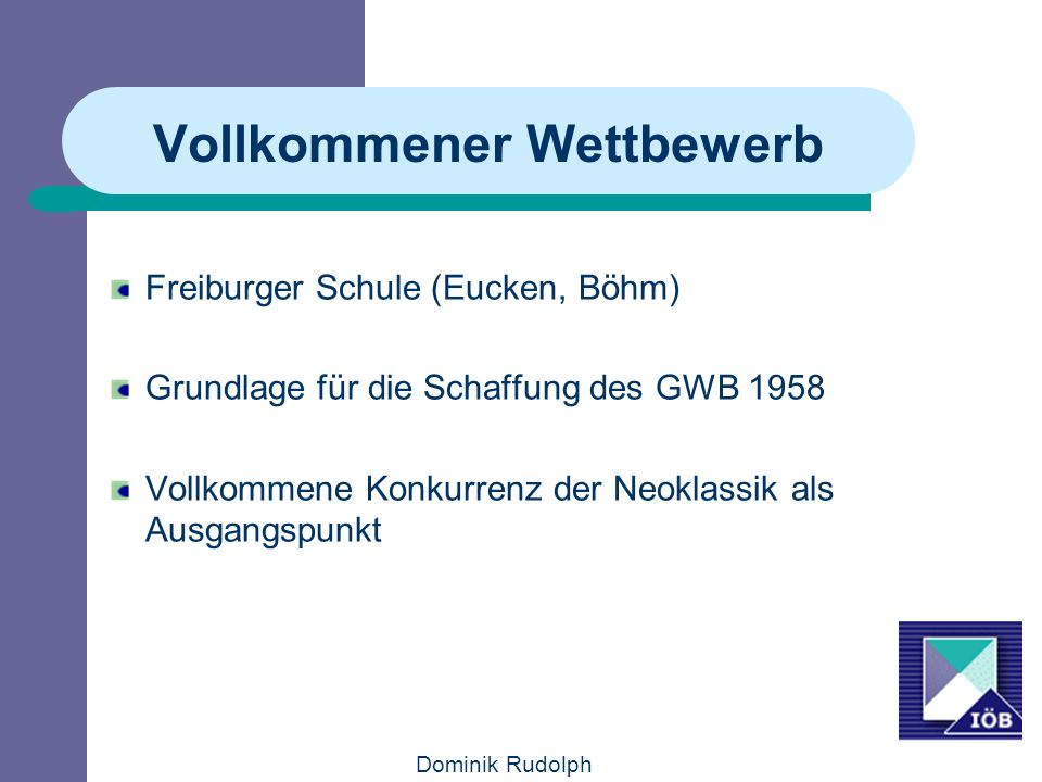 Dominik Rudolph Vollkommener Wettbewerb Freiburger Schule (Eucken, Böhm) Grundlage für die Schaffung des GWB 1958 Vollkommene Konkurrenz der Neoklassik als Ausgangspunkt