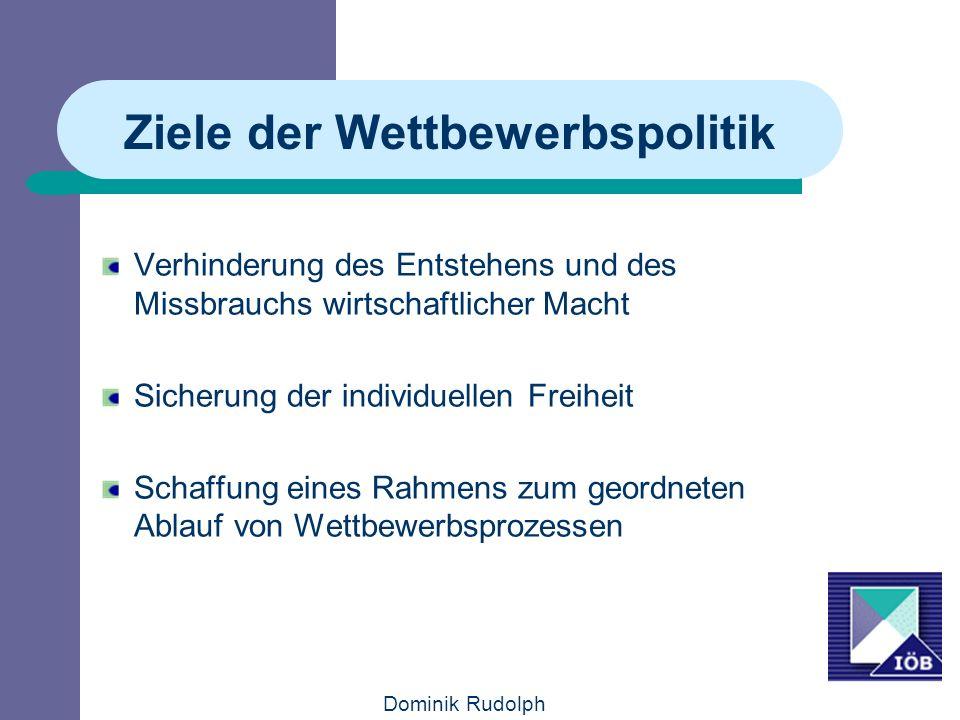 Dominik Rudolph Ziele der Wettbewerbspolitik Verhinderung des Entstehens und des Missbrauchs wirtschaftlicher Macht Sicherung der individuellen Freihe