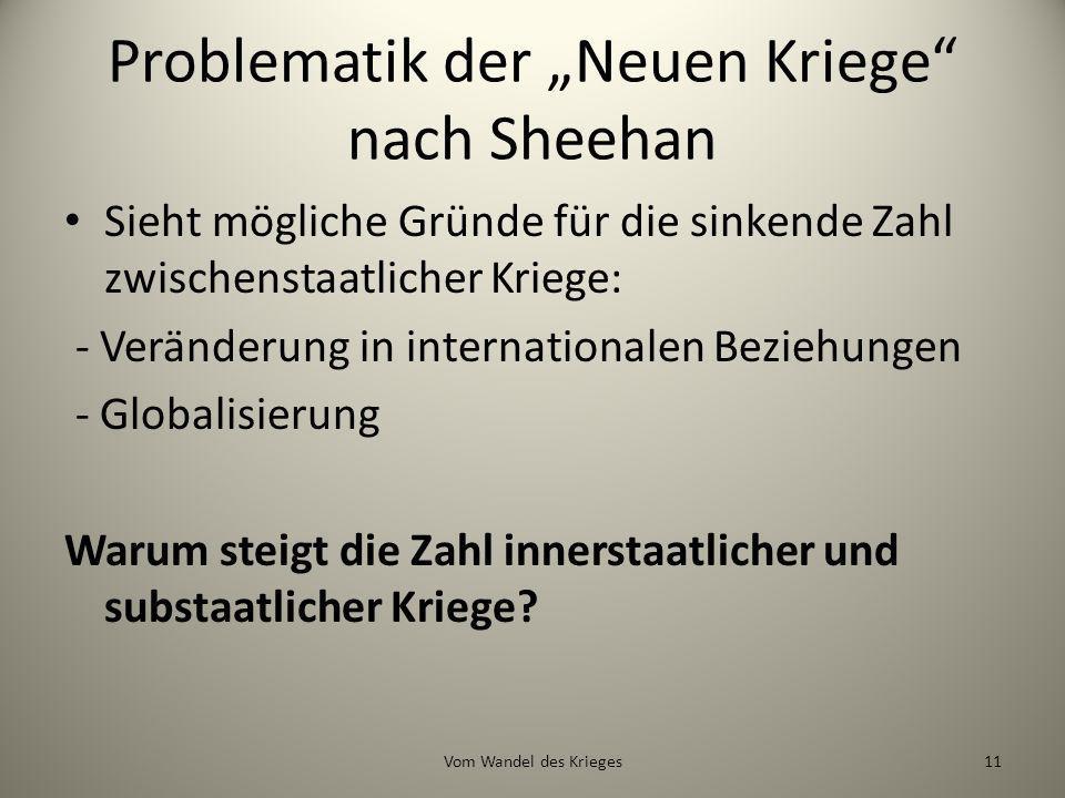 Problematik der Neuen Kriege nach Sheehan Sieht mögliche Gründe für die sinkende Zahl zwischenstaatlicher Kriege: - Veränderung in internationalen Bez
