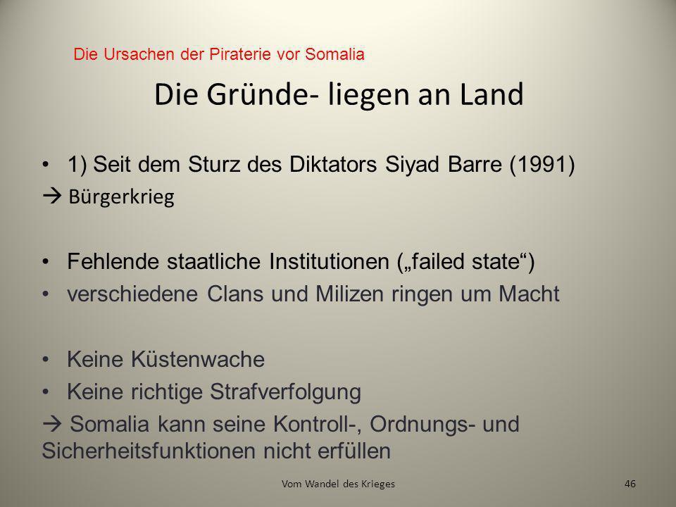 Die Gründe- liegen an Land 1) Seit dem Sturz des Diktators Siyad Barre (1991) Bürgerkrieg Fehlende staatliche Institutionen (failed state) verschieden