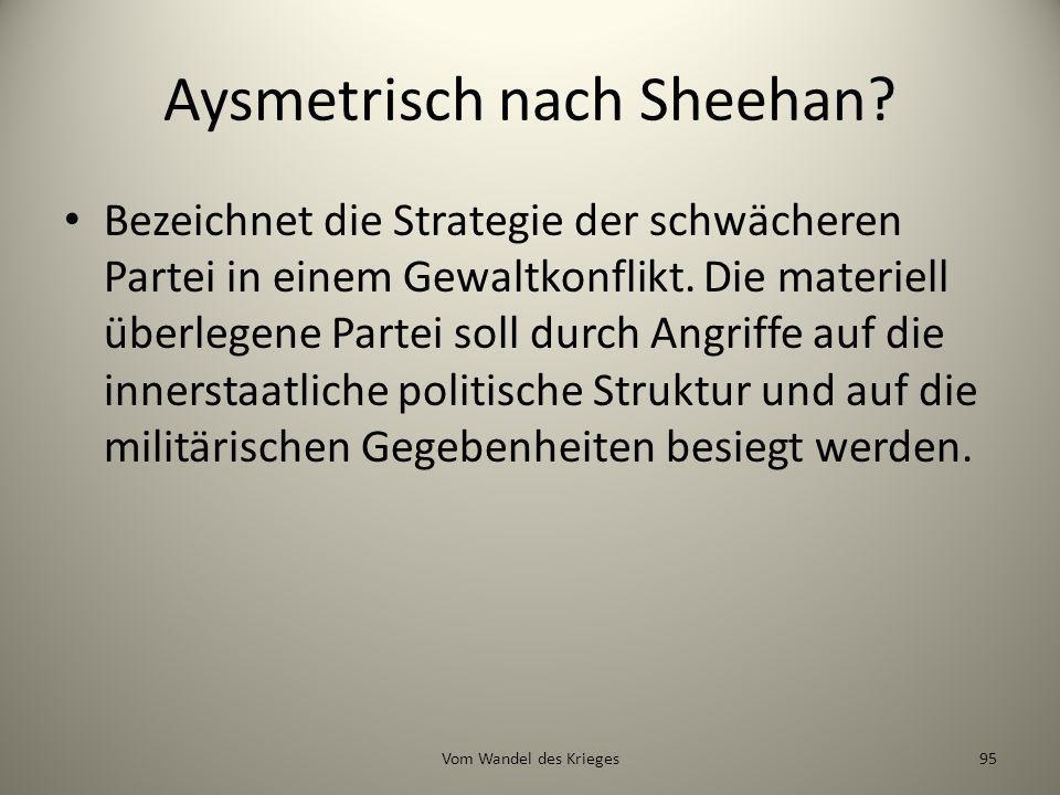 Aysmetrisch nach Sheehan? Bezeichnet die Strategie der schwächeren Partei in einem Gewaltkonflikt. Die materiell überlegene Partei soll durch Angriffe