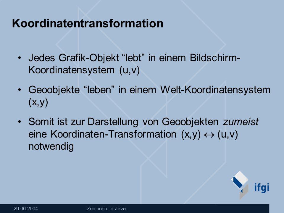 29.06.2004Zeichnen in Java Koordinatentransformation Jedes Grafik-Objekt lebt in einem Bildschirm- Koordinatensystem (u,v) Geoobjekte leben in einem Welt-Koordinatensystem (x,y) Somit ist zur Darstellung von Geoobjekten zumeist eine Koordinaten-Transformation (x,y) (u,v) notwendig