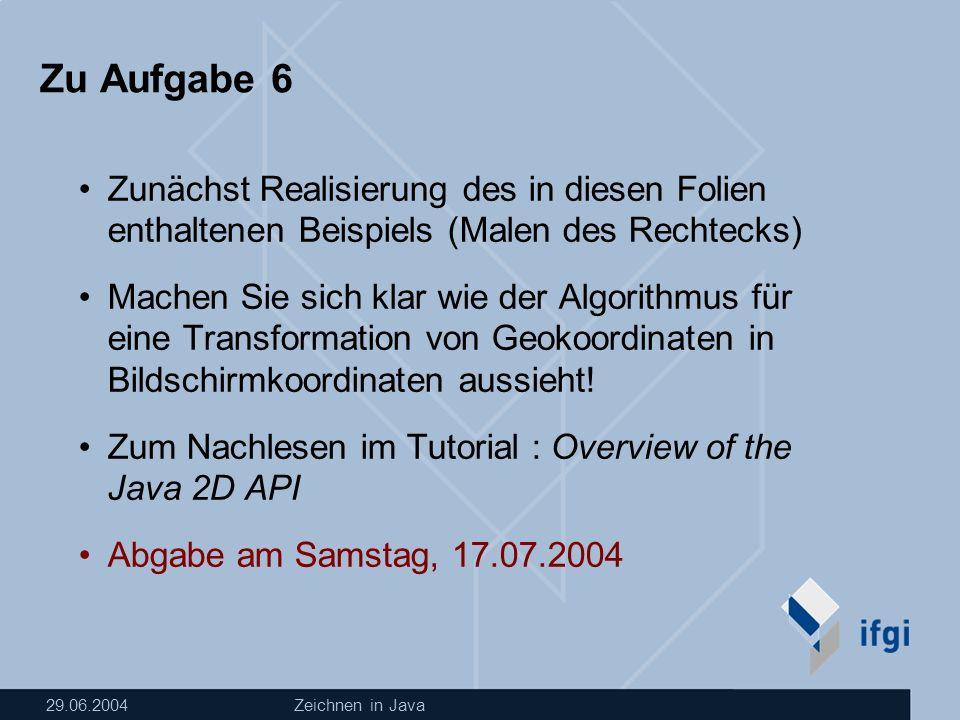 29.06.2004Zeichnen in Java Zu Aufgabe 6 Zunächst Realisierung des in diesen Folien enthaltenen Beispiels (Malen des Rechtecks) Machen Sie sich klar wie der Algorithmus für eine Transformation von Geokoordinaten in Bildschirmkoordinaten aussieht.