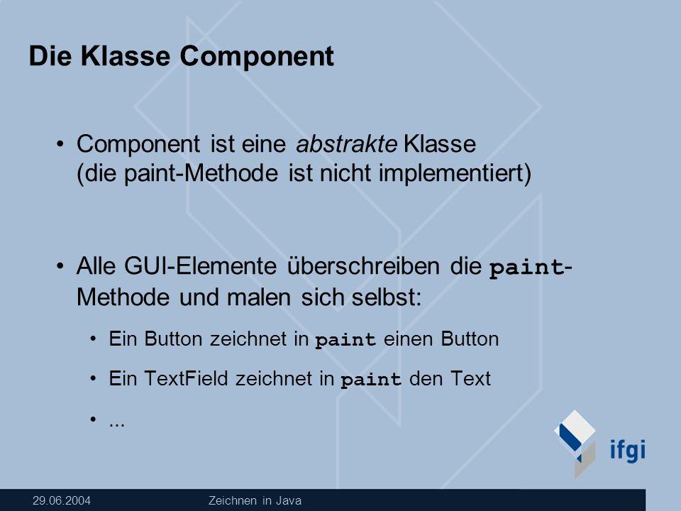 29.06.2004Zeichnen in Java Die Klasse Component Component ist eine abstrakte Klasse (die paint-Methode ist nicht implementiert) Alle GUI-Elemente überschreiben die paint- Methode und malen sich selbst: Ein Button zeichnet in paint einen Button Ein TextField zeichnet in paint den Text...