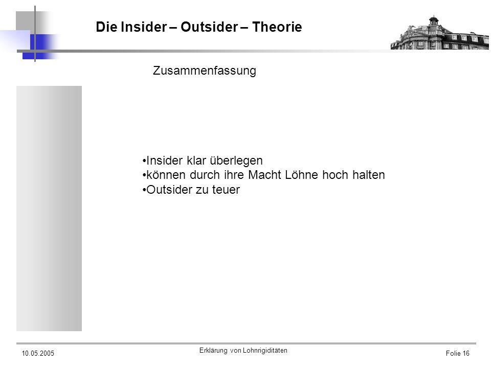 10.05.2005 Erklärung von Lohnrigiditäten Folie 16 Die Insider – Outsider – Theorie Zusammenfassung Insider klar überlegen können durch ihre Macht Löhn