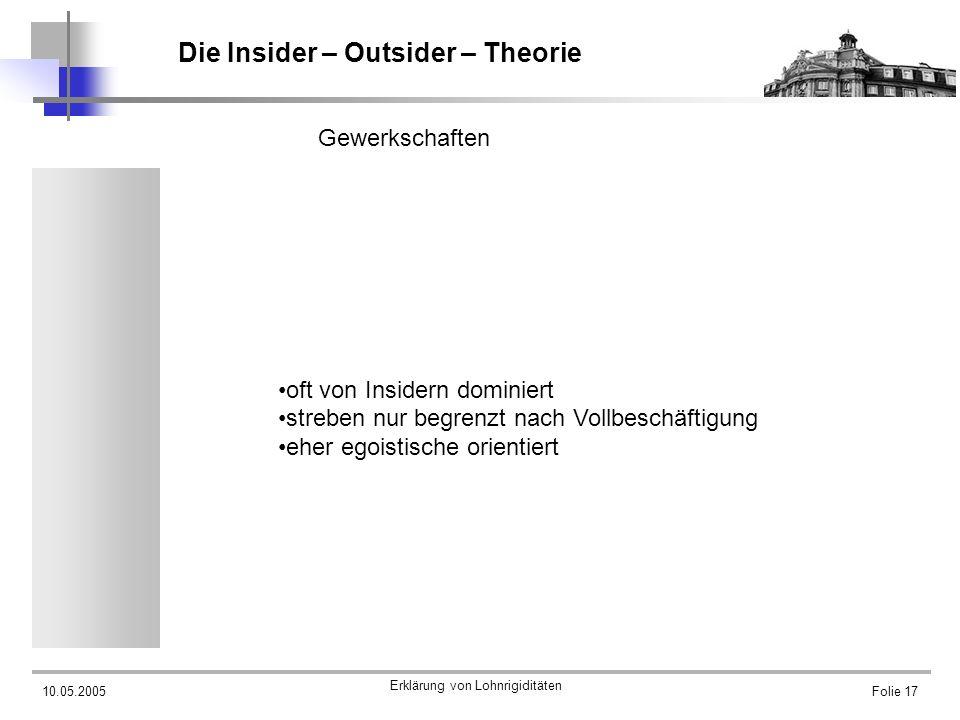 10.05.2005 Erklärung von Lohnrigiditäten Folie 17 Die Insider – Outsider – Theorie Gewerkschaften oft von Insidern dominiert streben nur begrenzt nach