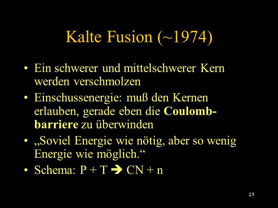 25 Kalte Fusion (~1974) Ein schwerer und mittelschwerer Kern werden verschmolzen Einschussenergie: muß den Kernen erlauben, gerade eben die Coulomb- barriere zu überwinden Soviel Energie wie nötig, aber so wenig Energie wie möglich.