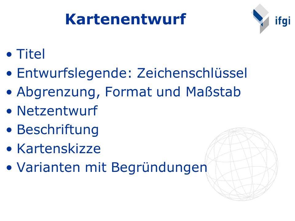 Kartenentwurf Titel Entwurfslegende: Zeichenschlüssel Abgrenzung, Format und Maßstab Netzentwurf Beschriftung Kartenskizze Varianten mit Begründungen