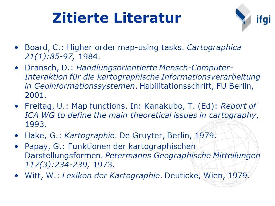 Zitierte Literatur Board, C.: Higher order map-using tasks. Cartographica 21(1):85-97, 1984. Dransch, D.: Handlungsorientierte Mensch-Computer- Intera