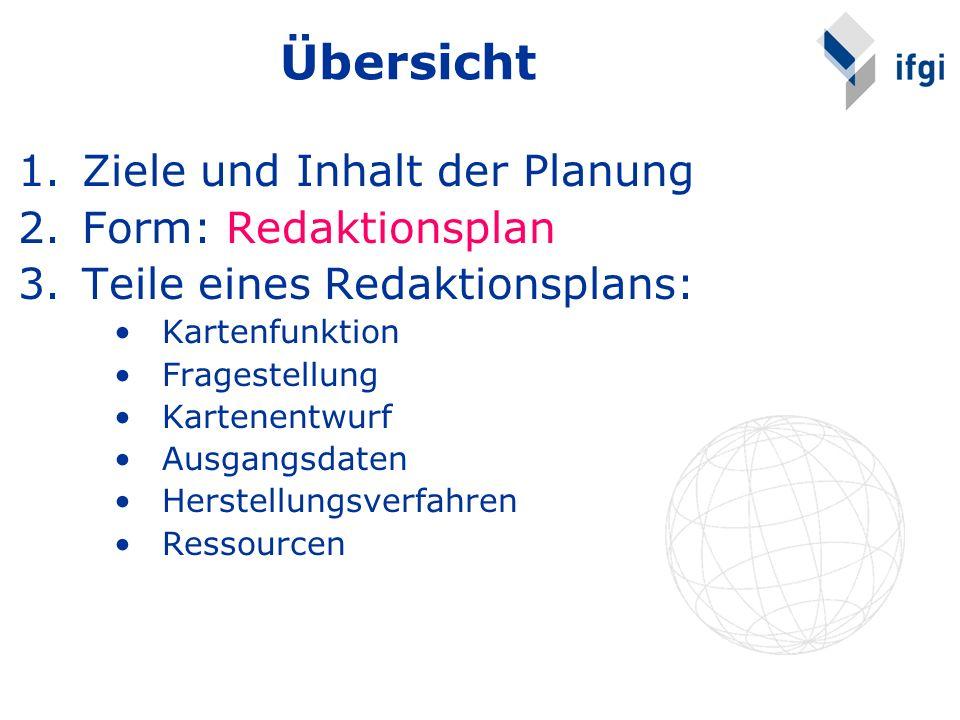 Übersicht 1.Ziele und Inhalt der Planung 2.Form: Redaktionsplan 3.Teile eines Redaktionsplans: Kartenfunktion Fragestellung Kartenentwurf Ausgangsdate