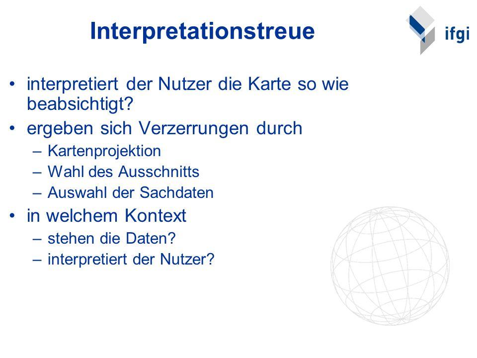 Interpretationstreue interpretiert der Nutzer die Karte so wie beabsichtigt? ergeben sich Verzerrungen durch –Kartenprojektion –Wahl des Ausschnitts –