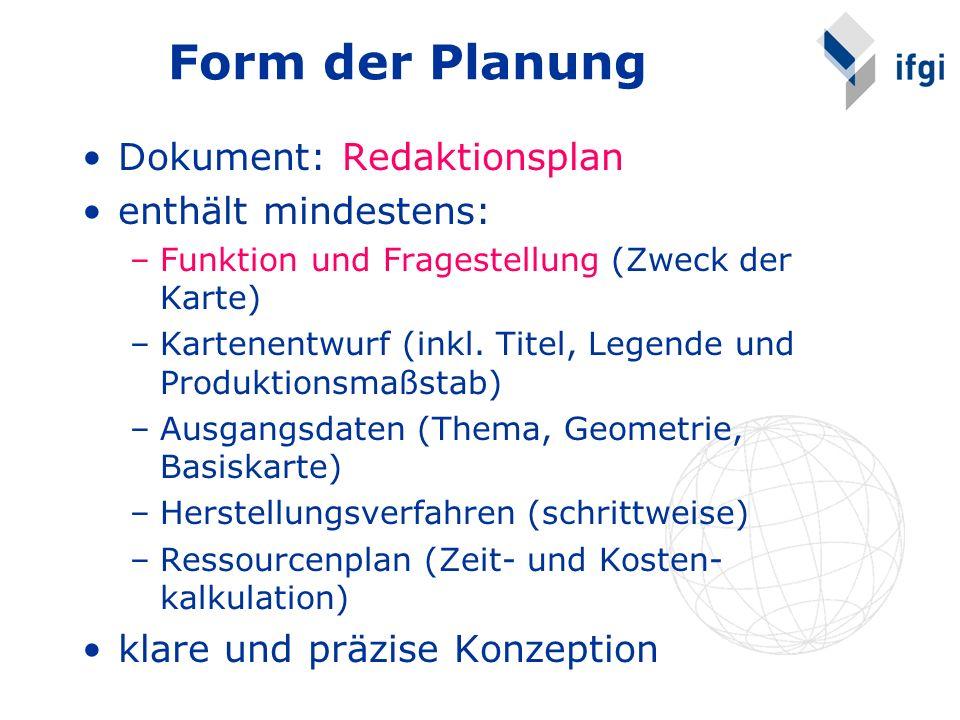 Form der Planung Dokument: Redaktionsplan enthält mindestens: –Funktion und Fragestellung (Zweck der Karte) –Kartenentwurf (inkl. Titel, Legende und P