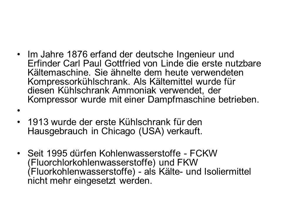 Im Jahre 1876 erfand der deutsche Ingenieur und Erfinder Carl Paul Gottfried von Linde die erste nutzbare Kältemaschine. Sie ähnelte dem heute verwend