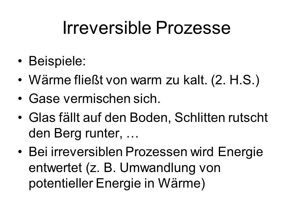 Irreversible Prozesse Beispiele: Wärme fließt von warm zu kalt. (2. H.S.) Gase vermischen sich. Glas fällt auf den Boden, Schlitten rutscht den Berg r