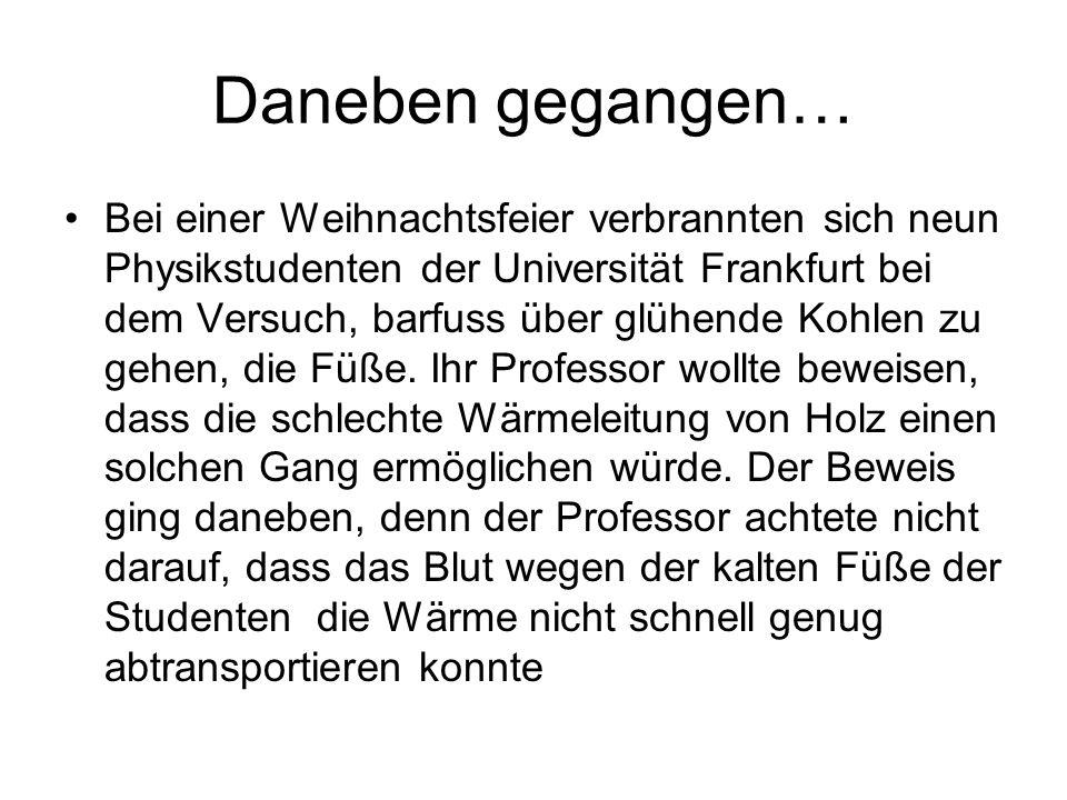 Daneben gegangen… Bei einer Weihnachtsfeier verbrannten sich neun Physikstudenten der Universität Frankfurt bei dem Versuch, barfuss über glühende Koh
