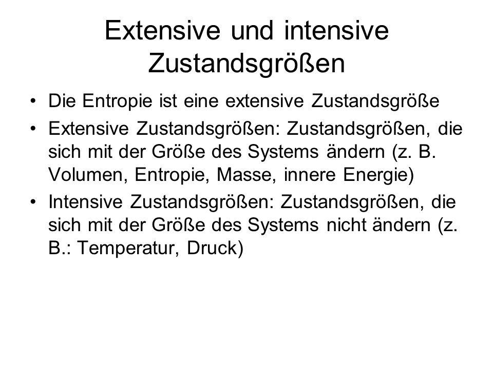 Extensive und intensive Zustandsgrößen Die Entropie ist eine extensive Zustandsgröße Extensive Zustandsgrößen: Zustandsgrößen, die sich mit der Größe