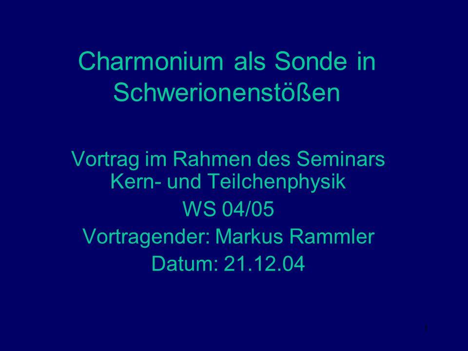 1 Charmonium als Sonde in Schwerionenstößen Vortrag im Rahmen des Seminars Kern- und Teilchenphysik WS 04/05 Vortragender: Markus Rammler Datum: 21.12