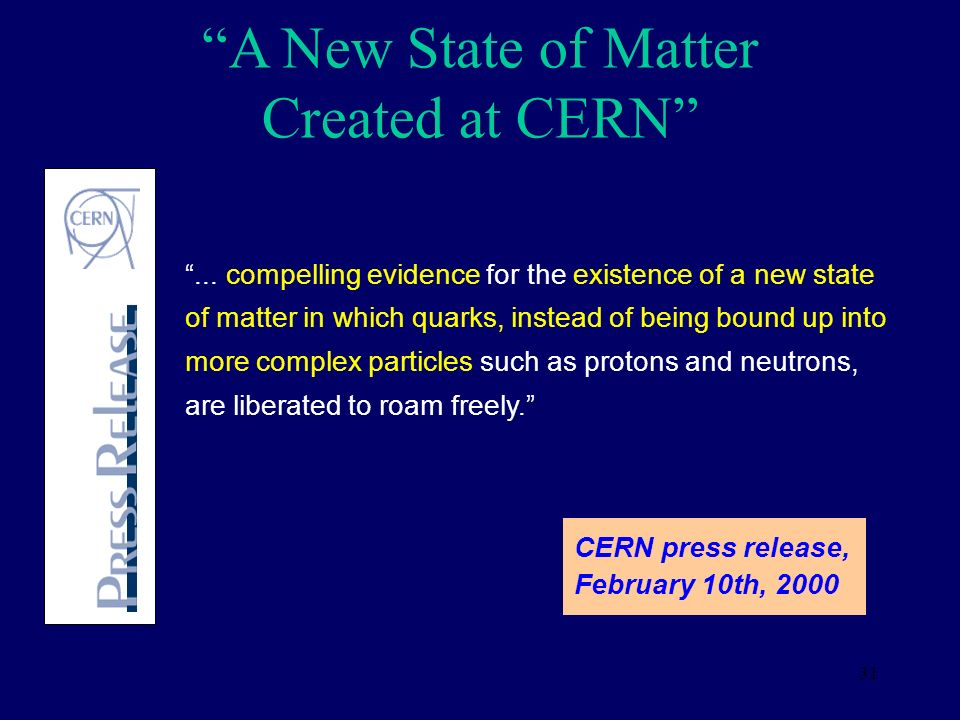 31 A New State of Matter Created at CERN... compelling evidence for the existence of a new state of matter in which quarks, instead of being bound up