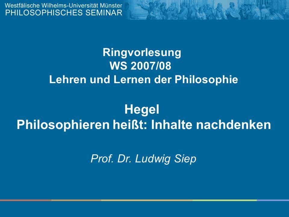 Ringvorlesung WS 2007/08 Lehren und Lernen der Philosophie Hegel Philosophieren heißt: Inhalte nachdenken Prof. Dr. Ludwig Siep