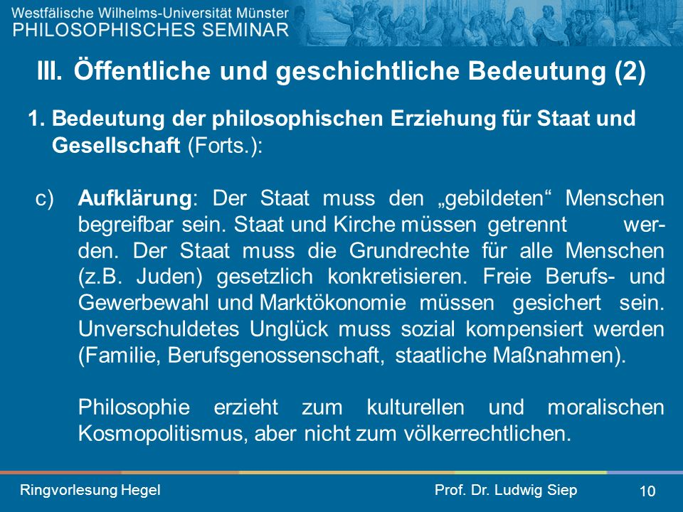 Ringvorlesung HegelProf. Dr. Ludwig Siep 10 III. Öffentliche und geschichtliche Bedeutung (2) 1. Bedeutung der philosophischen Erziehung für Staat und