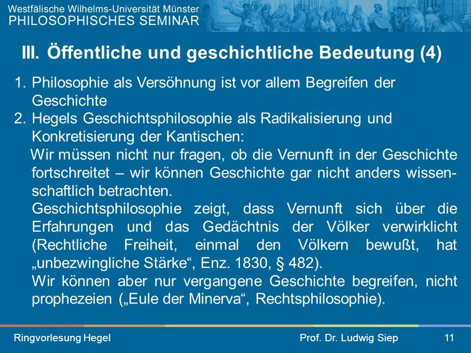Ringvorlesung HegelProf. Dr. Ludwig Siep11 III. Öffentliche und geschichtliche Bedeutung (4) 1.Philosophie als Versöhnung ist vor allem Begreifen der