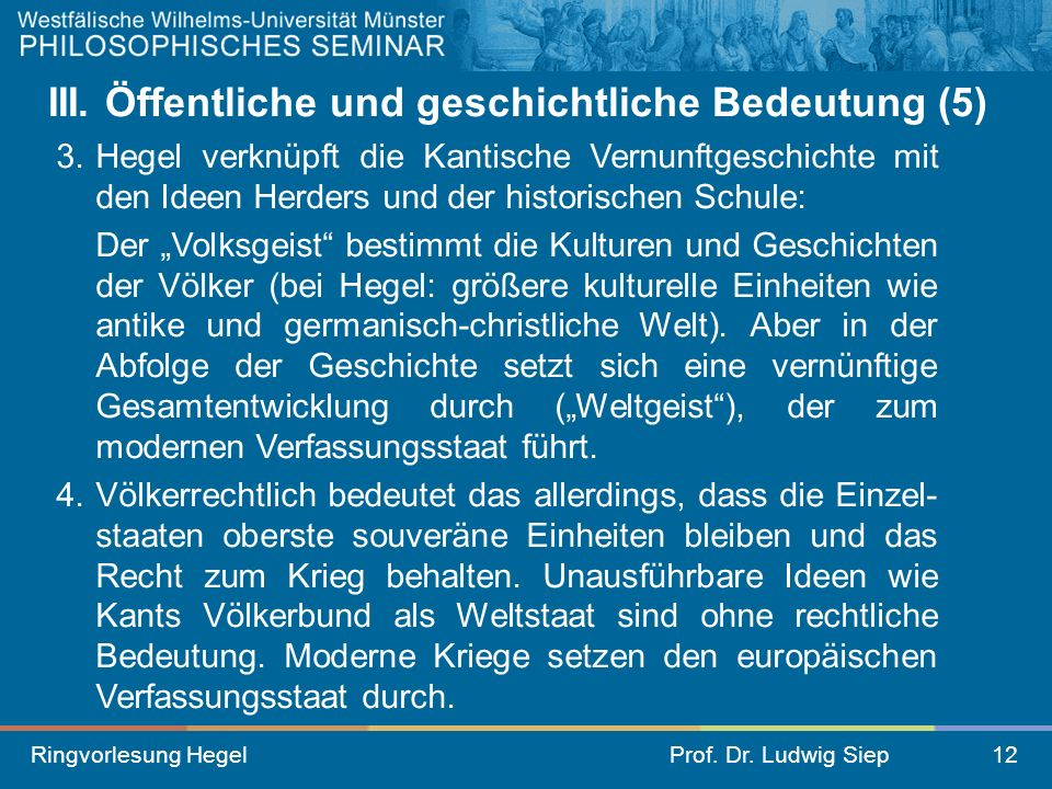 Ringvorlesung HegelProf. Dr. Ludwig Siep12 III. Öffentliche und geschichtliche Bedeutung (5) 3. Hegel verknüpft die Kantische Vernunftgeschichte mit d