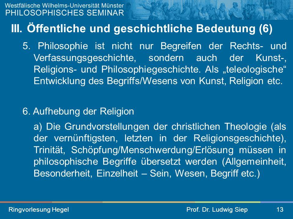 Ringvorlesung HegelProf. Dr. Ludwig Siep13 III. Öffentliche und geschichtliche Bedeutung (6) 5. Philosophie ist nicht nur Begreifen der Rechts- und Ve