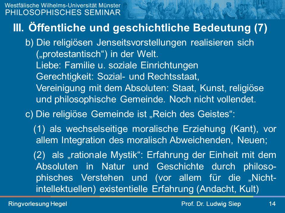 Ringvorlesung HegelProf. Dr. Ludwig Siep14 III. Öffentliche und geschichtliche Bedeutung (7) b) Die religiösen Jenseitsvorstellungen realisieren sich