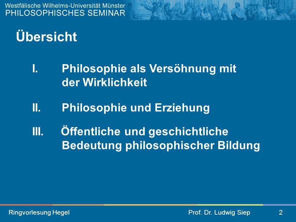 Ringvorlesung HegelProf. Dr. Ludwig Siep2 II.Philosophie und Erziehung III. Öffentliche und geschichtliche Bedeutung philosophischer Bildung Übersicht