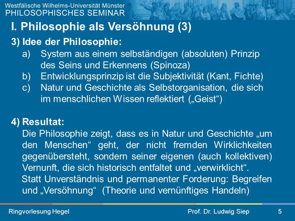 Ringvorlesung HegelProf. Dr. Ludwig Siep5 I. Philosophie als Versöhnung (3) 3) Idee der Philosophie: a) System aus einem selbständigen (absoluten) Pri