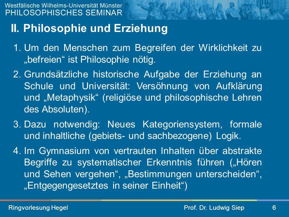 Ringvorlesung HegelProf. Dr. Ludwig Siep6 II. Philosophie und Erziehung 1.Um den Menschen zum Begreifen der Wirklichkeit zu befreien ist Philosophie n