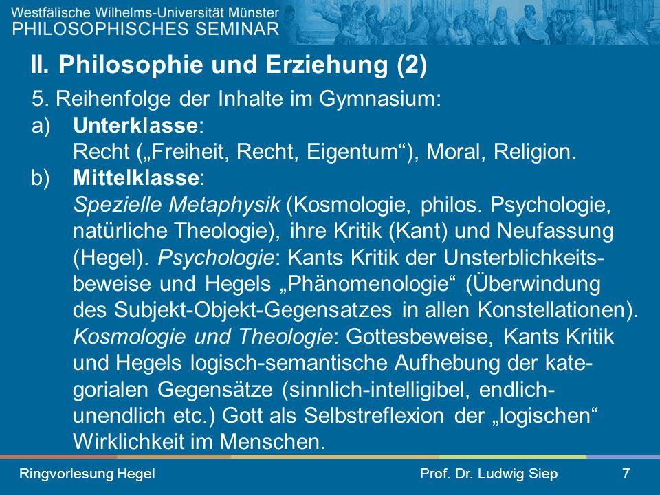 Ringvorlesung HegelProf. Dr. Ludwig Siep7 II. Philosophie und Erziehung (2) 5. Reihenfolge der Inhalte im Gymnasium: a) Unterklasse: Recht (Freiheit,