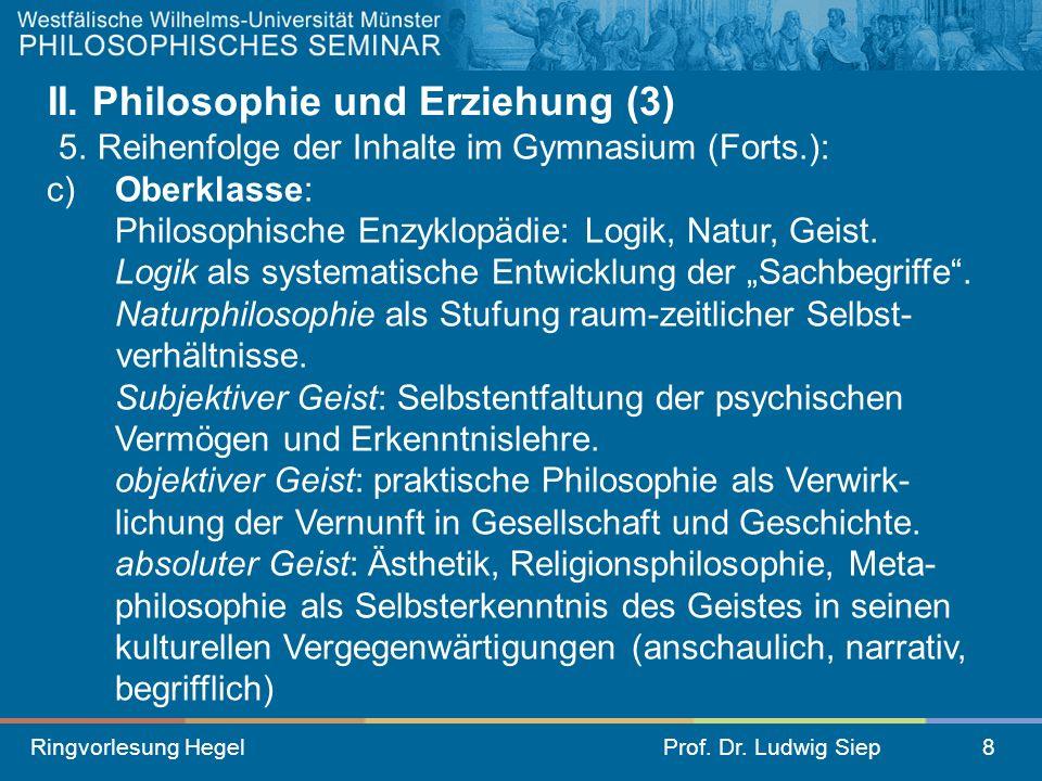Ringvorlesung HegelProf. Dr. Ludwig Siep8 II. Philosophie und Erziehung (3) 5. Reihenfolge der Inhalte im Gymnasium (Forts.): c) Oberklasse: Philosoph